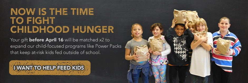 NOW IS THE TIME TO FIGHT CHILDHOOD HUNGER Your gift before April 16 will be matched x2 to expand our child-focused programs like Power Packs that keep at-risk kids fed outside of school.